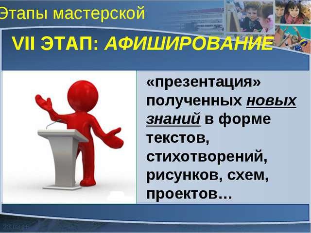Этапы мастерской VII ЭТАП: АФИШИРОВАНИЕ «презентация» полученных новых знаний...