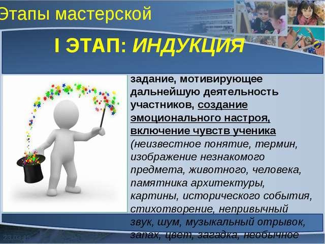 Этапы мастерской I ЭТАП: ИНДУКЦИЯ задание, мотивирующее дальнейшую деятельнос...