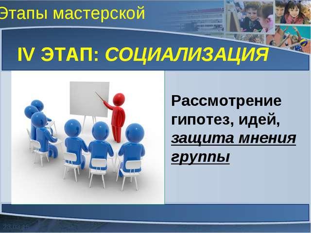Этапы мастерской IV ЭТАП: СОЦИАЛИЗАЦИЯ Рассмотрение гипотез, идей, защита мне...