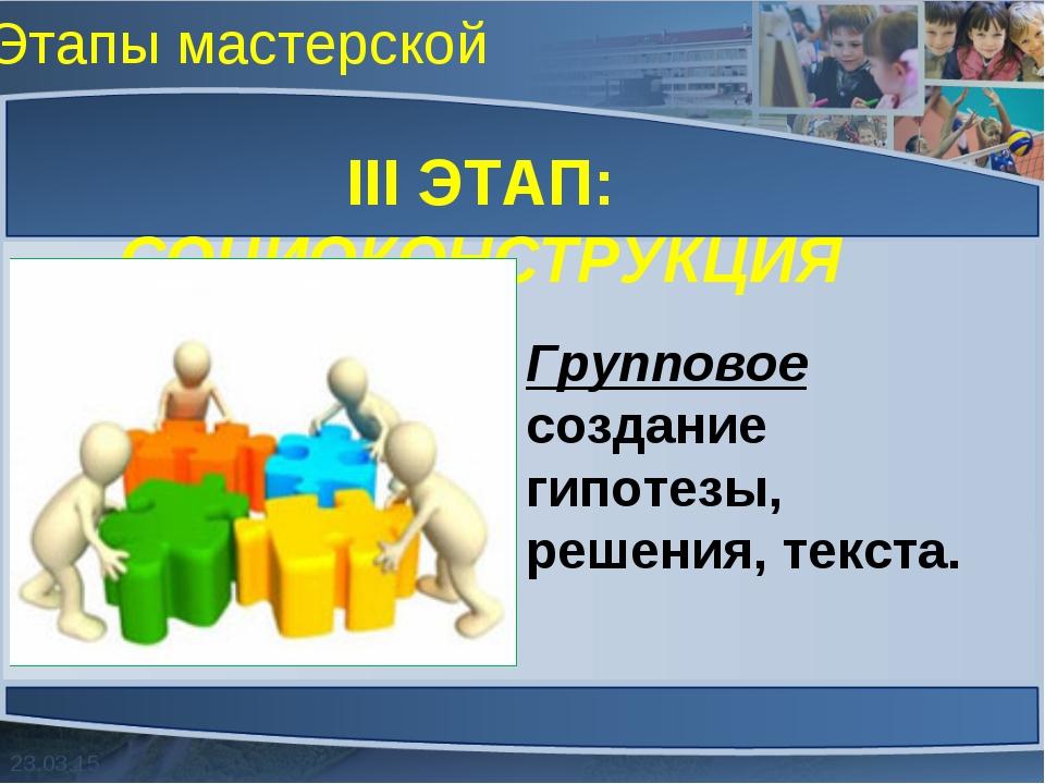 Этапы мастерской III ЭТАП: СОЦИОКОНСТРУКЦИЯ Групповое создание гипотезы, реше...