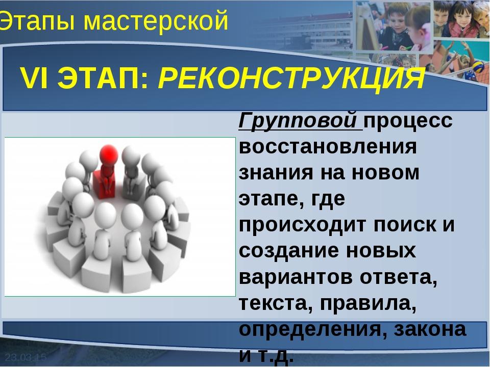 Этапы мастерской VI ЭТАП: РЕКОНСТРУКЦИЯ Групповой процесс восстановления знан...