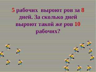 5 рабочих выроют ров за 8 дней. За сколько дней выроют такой же ров 10 рабочих?