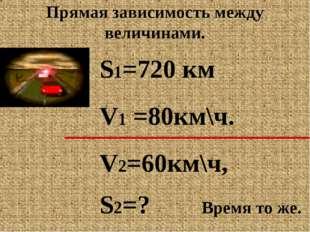Прямая зависимость между величинами. S1=720 км V1 =80км\ч. V2=60км\ч, S2=? Вр