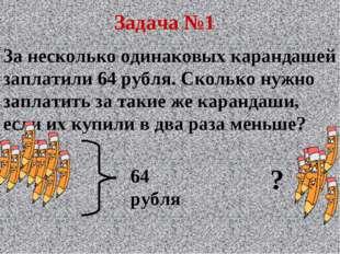Задача №1 За несколько одинаковых карандашей заплатили 64 рубля. Сколько нужн