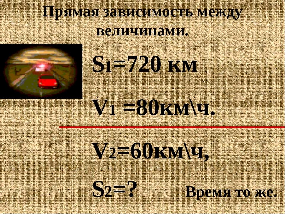 Прямая зависимость между величинами. S1=720 км V1 =80км\ч. V2=60км\ч, S2=? Вр...