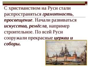 С христианством на Руси стали распространяться грамотность, просвещение. Нача