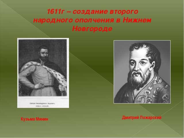1611г – создание второго народного ополчения в Нижнем Новгороде Кузьма Минин...