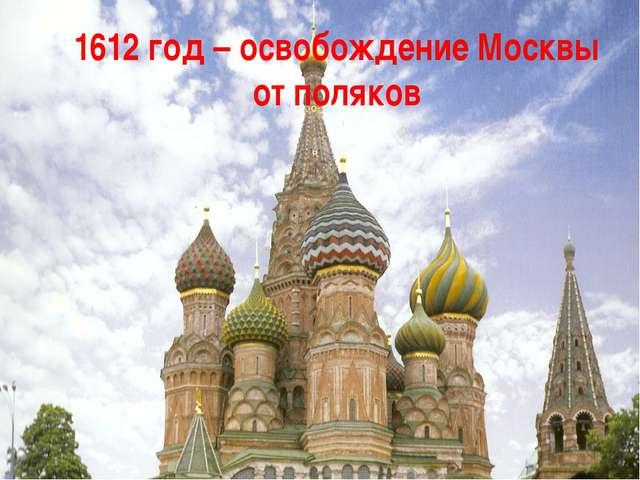 1612 год – освобождение Москвы от поляков