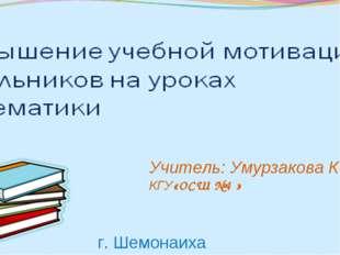 Учитель: Умурзакова К. М КГУ«ОСШ №4 » г. Шемонаиха