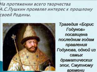 Трагедия «Борис Годунов» посвящена последним годам правления Годунова, одной