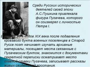 Среди Русских исторических деятелей своей эпохи А.С.Пушкина привлекала фигура
