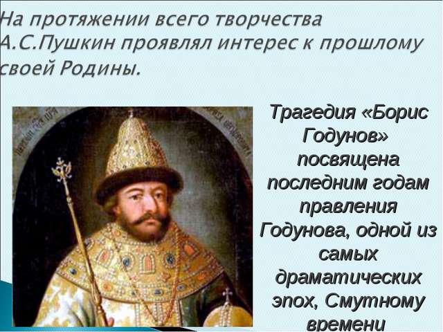 Трагедия «Борис Годунов» посвящена последним годам правления Годунова, одной...
