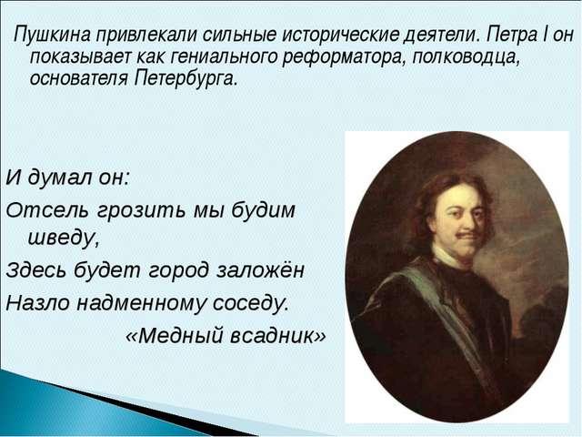 Пушкина привлекали сильные исторические деятели. Петра I он показывает как ге...