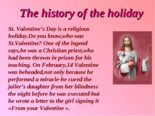 The history of the holiday St. Valentine's Day is a religious holiday.Do you