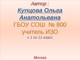 Автор : Купцова Ольга Анатольевна ГБОУ СОШ № 800 учитель ИЗО с 1 по 11 класс