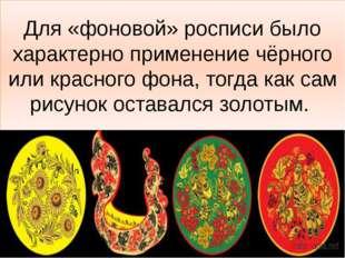 Для «фоновой» росписи было характерно применение чёрного или красного фона, т