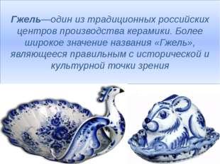 Гжель—один из традиционных российских центров производства керамики. Более ши