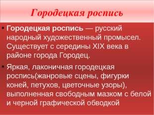 Городецкая роспись Городецкая роспись— русский народный художественный промы