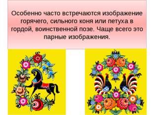 Особенно часто встречаются изображение горячего, сильного коня или петуха в г