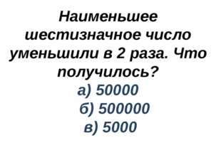 Наименьшее шестизначное число уменьшили в 2 раза. Что получилось? а) 50000 б)