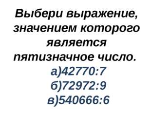 Выбери выражение, значением которого является пятизначное число. а)42770:7 б)