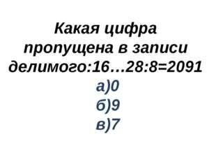 Какая цифра пропущена в записи делимого:16…28:8=2091 а)0 б)9 в)7