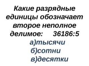 Какие разрядные единицы обозначает второе неполное делимое: 36186:5 а)тысячи