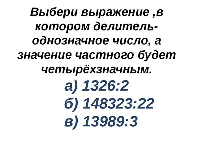 Выбери выражение ,в котором делитель- однозначное число, а значение частного...