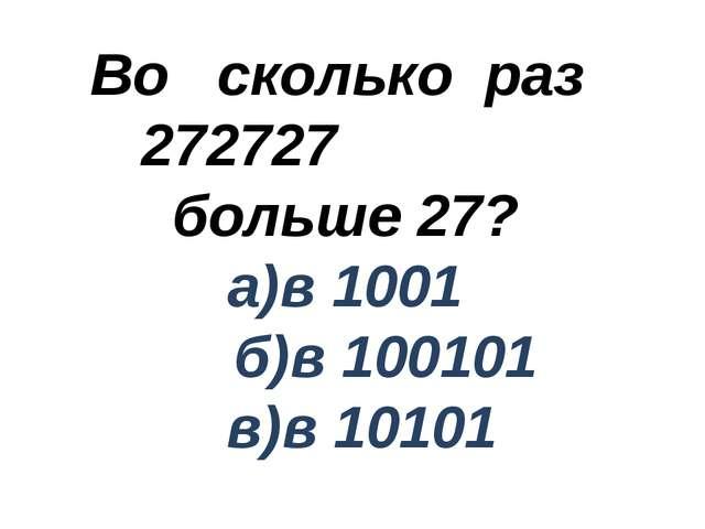 Во сколько раз 272727 больше 27? а)в 1001 б)в 100101 в)в 10101