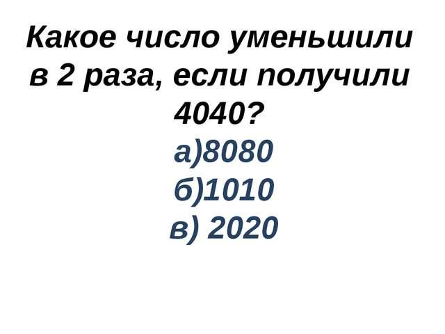 Какое число уменьшили в 2 раза, если получили 4040? а)8080 б)1010 в) 2020