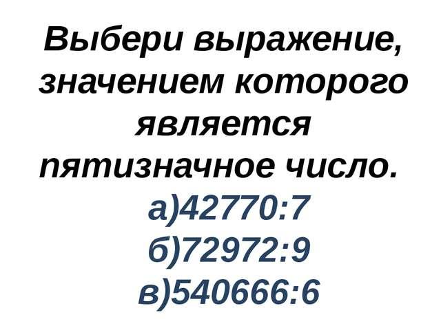 Выбери выражение, значением которого является пятизначное число. а)42770:7 б)...
