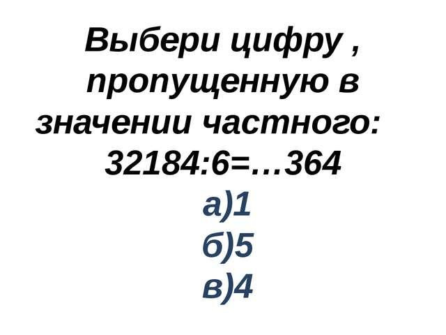 Выбери цифру , пропущенную в значении частного: 32184:6=…364 а)1 б)5 в)4