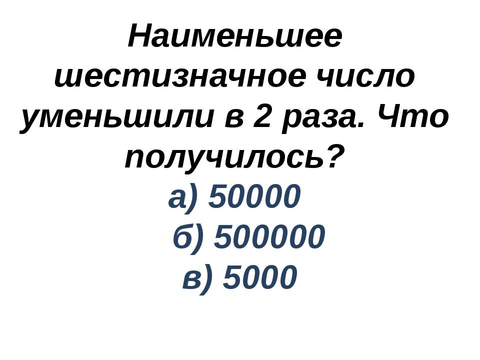 Наименьшее шестизначное число уменьшили в 2 раза. Что получилось? а) 50000 б)...
