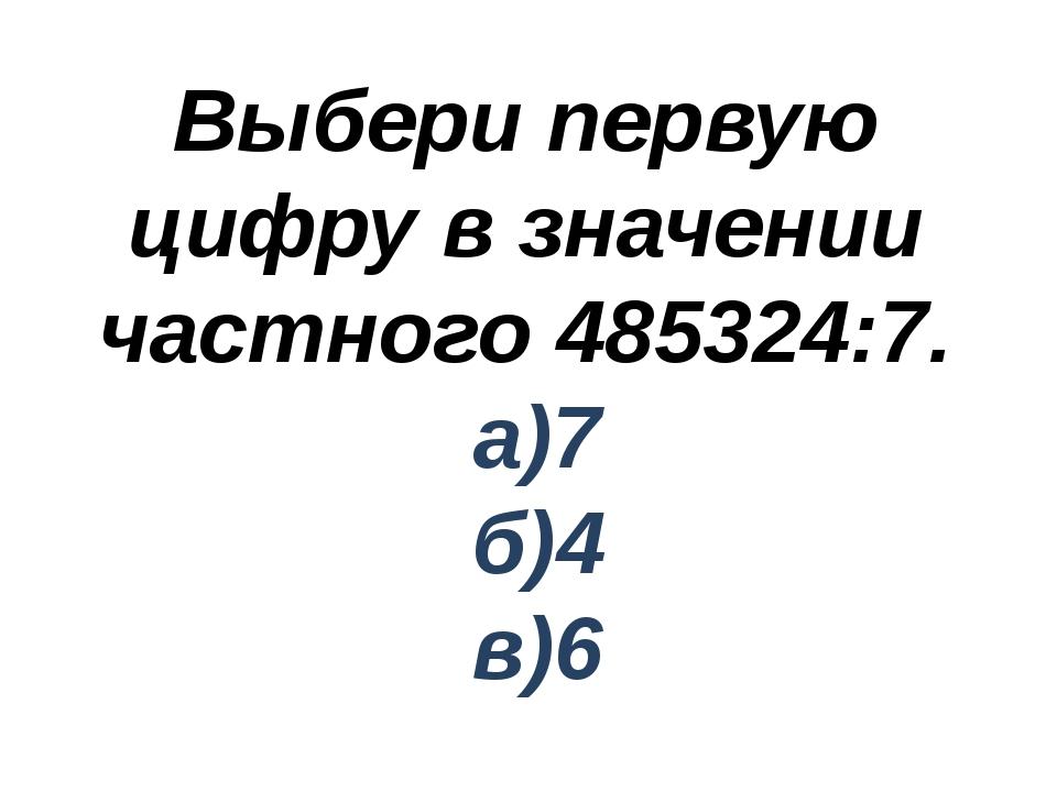 Выбери первую цифру в значении частного 485324:7. а)7 б)4 в)6