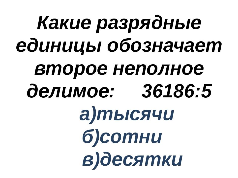 Какие разрядные единицы обозначает второе неполное делимое: 36186:5 а)тысячи...