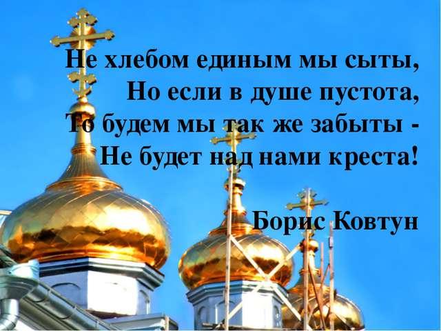 Не хлебом единым мы сыты, Но если в душе пустота, То будем мы так же забыты -...