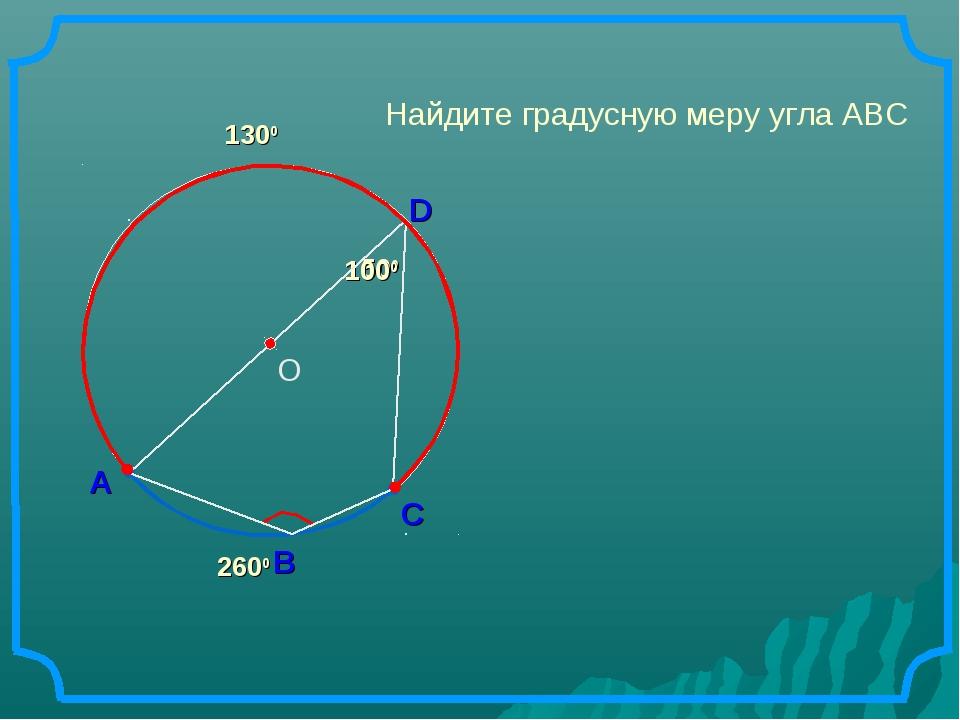 А D В Найдите градусную меру угла АВС 500 1000 С 2600 1300 О