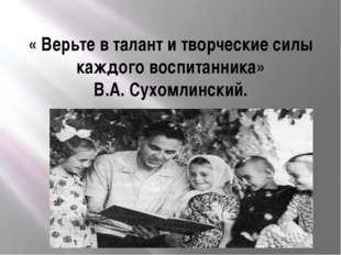 « Верьте в талант и творческие силы каждого воспитанника» В.А. Сухомлинский.