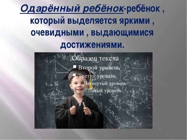 Одарённый ребёнок-ребёнок , который выделяется яркими , очевидными , выдающим...