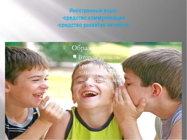 Иностранный язык: -средство коммуникации -средство развития личности