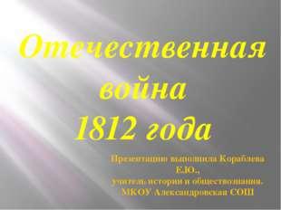 Отечественная война 1812 года Презентацию выполнила Кораблева Е.Ю., учитель и