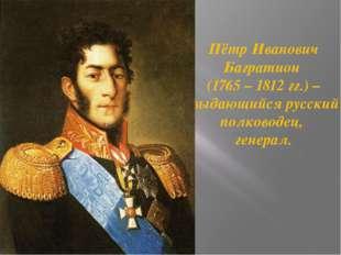Пётр Иванович Багратион (1765 – 1812 гг.) – выдающийся русский полководец, ге