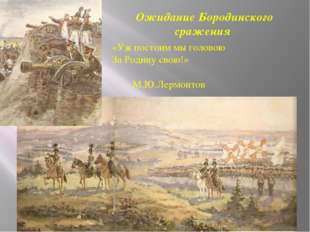 Ожидание Бородинского сражения «Уж постоим мы головою За Родину свою!» М.Ю.Ле