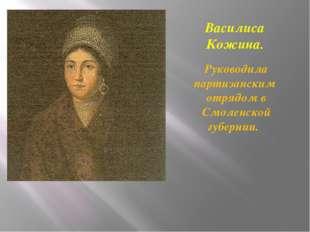 Василиса Кожина. Руководила партизанским отрядом в Смоленской губернии.