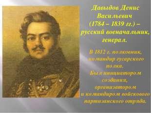Давыдов Денис Васильевич (1784 – 1839 гг.) – русский военачальник, генерал. В