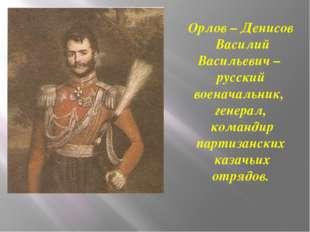 Орлов – Денисов Василий Васильевич – русский военачальник, генерал, командир