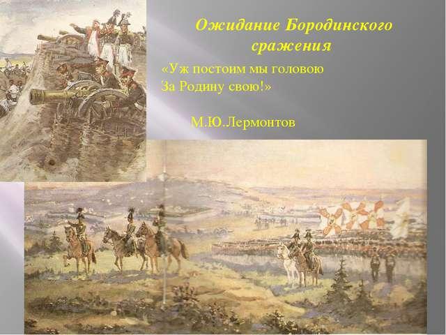 Ожидание Бородинского сражения «Уж постоим мы головою За Родину свою!» М.Ю.Ле...