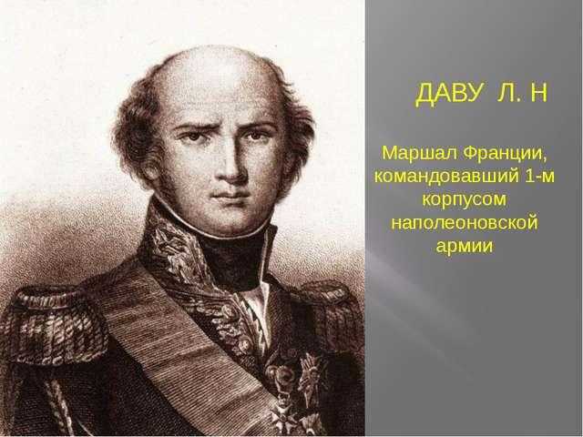 Маршал Франции, командовавший 1-м корпусом наполеоновской армии ДАВУ Л. Н