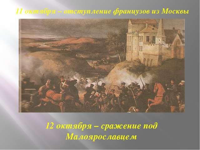 11 октября – отступление французов из Москвы 12 октября – сражение под Малояр...