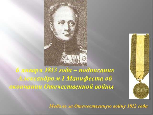 6 января 1813 года – подписание Александром I Манифеста об окончании Отечеств...